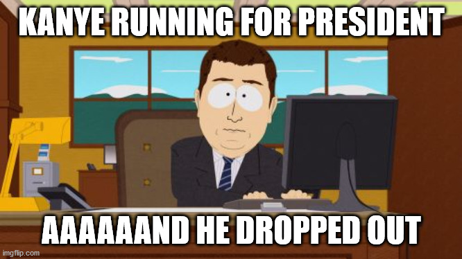 Aaaaand Its Gone |  KANYE RUNNING FOR PRESIDENT; AAAAAAND HE DROPPED OUT | image tagged in memes,aaaaand its gone,AdviceAnimals | made w/ Imgflip meme maker