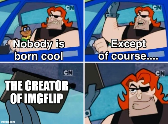 Nobody is born cool |  THE CREATOR OF IMGFLIP | image tagged in nobody is born cool | made w/ Imgflip meme maker