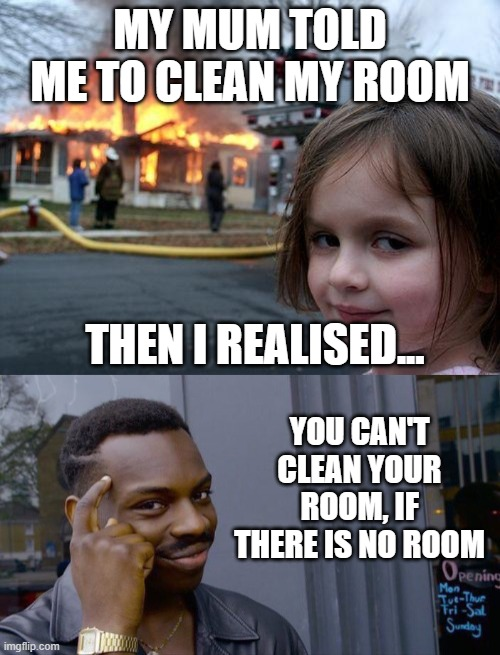 A little overreaction |  MY MUM TOLD ME TO CLEAN MY ROOM; THEN I REALISED... YOU CAN'T CLEAN YOUR ROOM, IF THERE IS NO ROOM | image tagged in memes,disaster girl,roll safe think about it | made w/ Imgflip meme maker