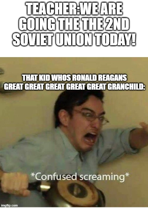 ....... |  TEACHER:WE ARE GOING THE THE 2ND SOVIET UNION TODAY! THAT KID WHOS RONALD REAGANS GREAT GREAT GREAT GREAT GREAT GRANCHILD: | image tagged in confused screaming | made w/ Imgflip meme maker