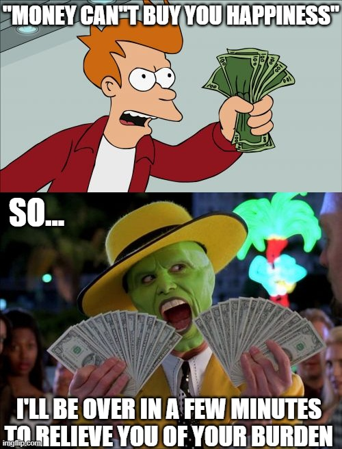 "How to get rich |  ""MONEY CAN""T BUY YOU HAPPINESS""; SO... I'LL BE OVER IN A FEW MINUTES TO RELIEVE YOU OF YOUR BURDEN 