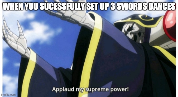 Applaud my supreme power |  WHEN YOU SUCESSFULLY SET UP 3 SWORDS DANCES | image tagged in applaud my supreme power,pokemon,pokemon battle,pokemon sun and moon,pokemon sword and shield,nintendo | made w/ Imgflip meme maker