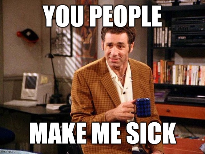 kramer that's right |  YOU PEOPLE; MAKE ME SICK | image tagged in kramer that's right,imgflip users,imgflip community,imgflippers,imgflip trolls | made w/ Imgflip meme maker
