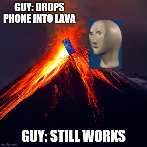 Phone into lava |  GUY: DROPS PHONE INTO LAVA; GUY: STILL WORKS | image tagged in volcano,phone | made w/ Imgflip meme maker