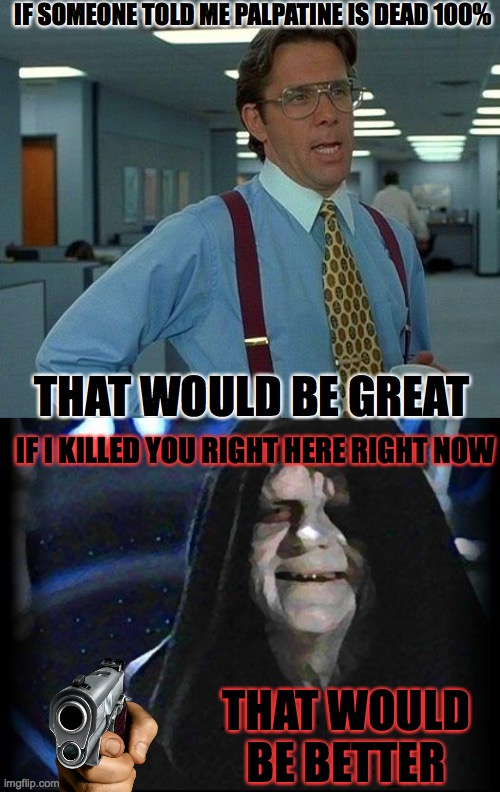 Great death |  IF SOMEONE TOLD ME PALPATINE IS DEAD 100%; THAT WOULD BE GREAT; IF I KILLED YOU RIGHT HERE RIGHT NOW; THAT WOULD BE BETTER | image tagged in memes,that would be great,emperor palpatine | made w/ Imgflip meme maker