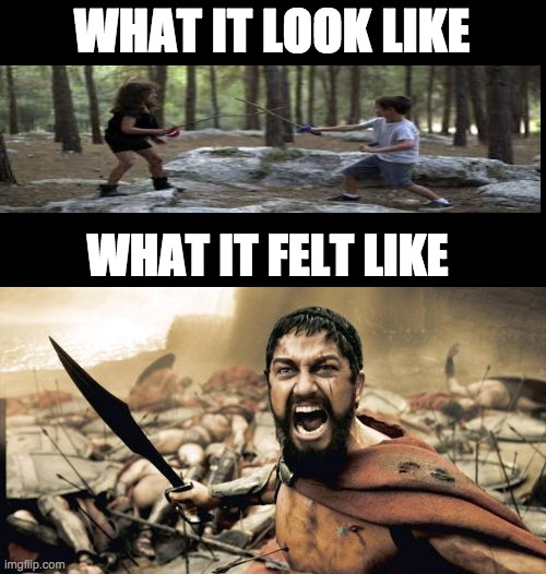 the kid are haveing fun mom |  WHAT IT LOOK LIKE; WHAT IT FELT LIKE | image tagged in memes,sparta leonidas | made w/ Imgflip meme maker