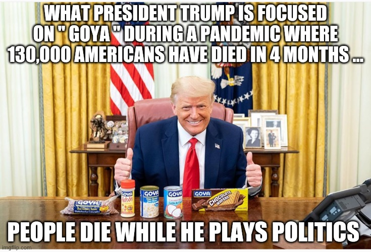 "WHAT PRESIDENT TRUMP IS FOCUSED ON "" GOYA "" DURING A PANDEMIC WHERE 130,000 AMERICANS HAVE DIED IN 4 MONTHS ... PEOPLE DIE WHILE HE PLAYS POLITICS 