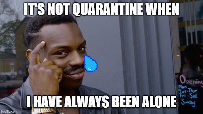 it's true not gonna lie |  IT'S NOT QUARANTINE WHEN; I HAVE ALWAYS BEEN ALONE | image tagged in memes,roll safe think about it | made w/ Imgflip meme maker