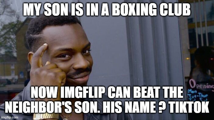 MY SON IS IN A BOXING CLUB NOW IMGFLIP CAN BEAT THE NEIGHBOR'S SON. HIS NAME ? TIKTOK | image tagged in memes,roll safe think about it | made w/ Imgflip meme maker