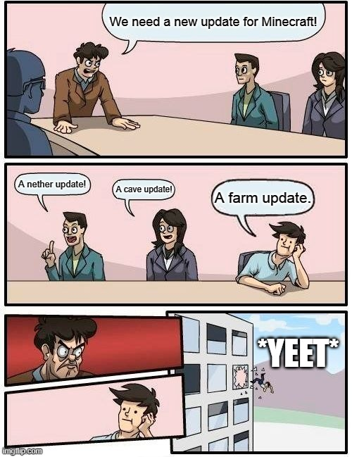 Boardroom Meeting Suggestion |  We need a new update for Minecraft! A nether update! A cave update! A farm update. *YEET* | image tagged in memes,boardroom meeting suggestion | made w/ Imgflip meme maker