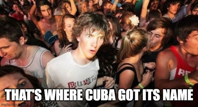 Sudden Clarity Clarence Meme | THAT'S WHERE CUBA GOT ITS NAME | image tagged in memes,sudden clarity clarence | made w/ Imgflip meme maker