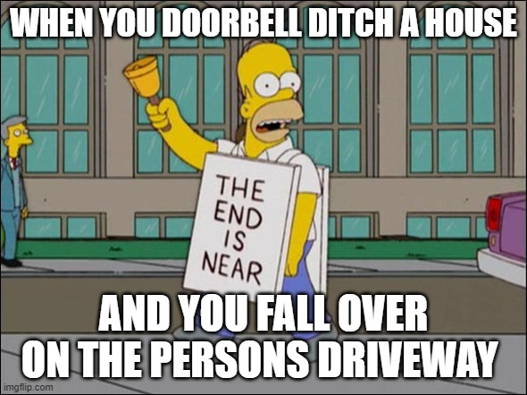 bruh moment |  WHEN YOU DOORBELL DITCH A HOUSE; AND YOU FALL OVER ON THE PERSONS DRIVEWAY | image tagged in end is near | made w/ Imgflip meme maker