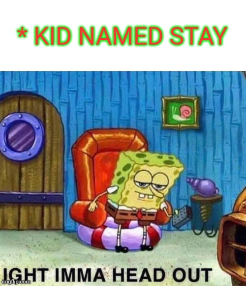 Spongebob Ight Imma Head Out Meme | * KID NAMED STAY | image tagged in memes,spongebob ight imma head out | made w/ Imgflip meme maker