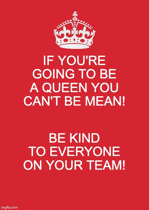 The Kind Queen |  IF YOU'RE GOING TO BE A QUEEN YOU CAN'T BE MEAN! BE KIND TO EVERYONE ON YOUR TEAM! | image tagged in memes,keep calm and carry on red,mean,kind,team | made w/ Imgflip meme maker