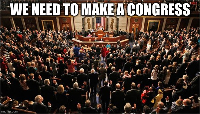 Congress |  WE NEED TO MAKE A CONGRESS | image tagged in congress | made w/ Imgflip meme maker