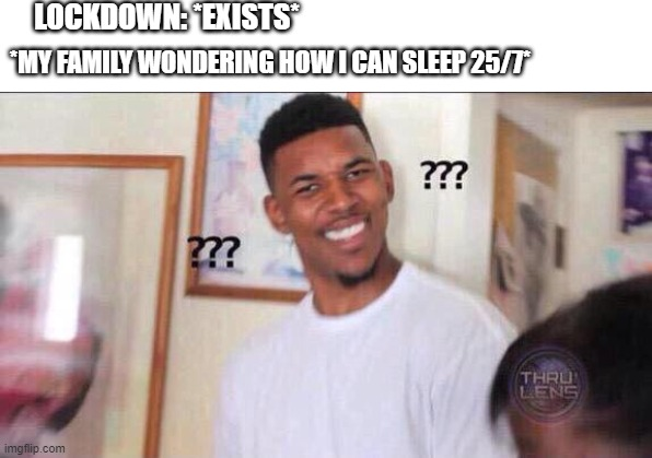 not true but funny |  LOCKDOWN: *EXISTS*; *MY FAMILY WONDERING HOW I CAN SLEEP 25/7* | image tagged in black guy confused,funny | made w/ Imgflip meme maker