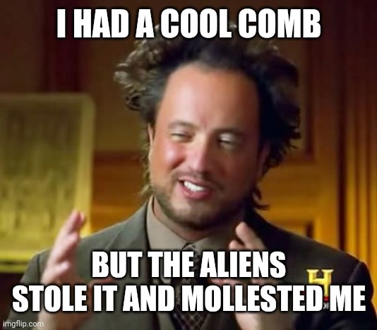 Ancient Aliens |  I HAD A COOL COMB; BUT THE ALIENS STOLE IT AND MOLLESTED ME | image tagged in memes,ancient aliens | made w/ Imgflip meme maker