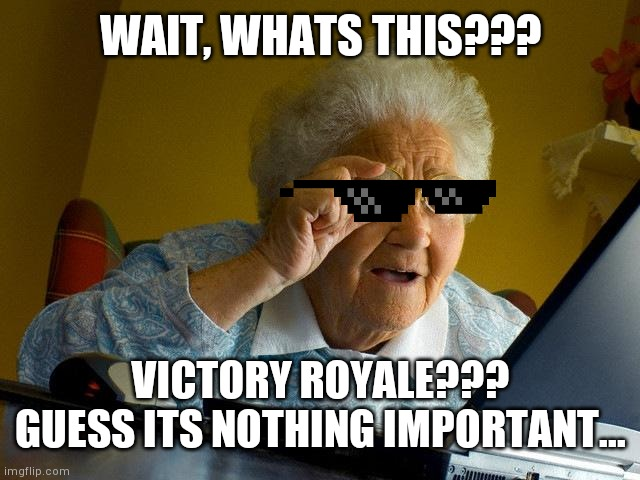 Guess its nothing important |  WAIT, WHATS THIS??? VICTORY ROYALE??? GUESS ITS NOTHING IMPORTANT... | image tagged in memes,grandma finds the internet,sweet victory | made w/ Imgflip meme maker