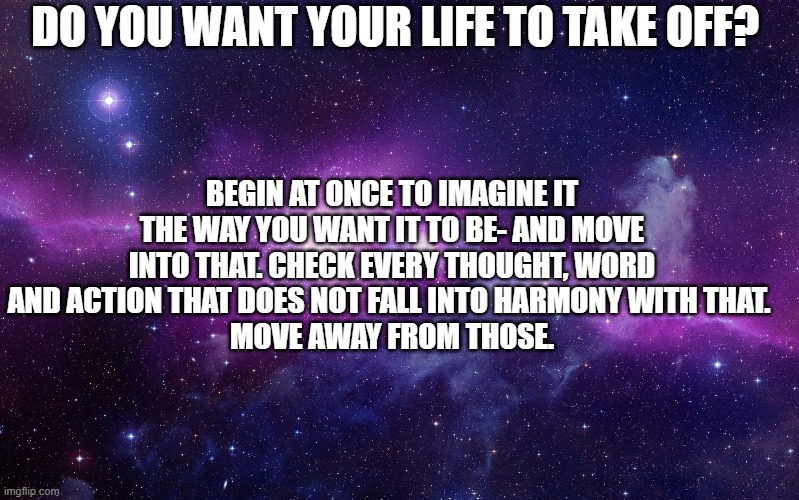 inspirational |  DO YOU WANT YOUR LIFE TO TAKE OFF? BEGIN AT ONCE TO IMAGINE IT THE WAY YOU WANT IT TO BE- AND MOVE INTO THAT. CHECK EVERY THOUGHT, WORD AND ACTION THAT DOES NOT FALL INTO HARMONY WITH THAT.  MOVE AWAY FROM THOSE. | image tagged in galaxy | made w/ Imgflip meme maker