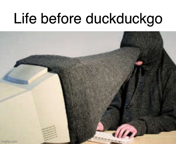 Life before Duckduckgo |  Life before duckduckgo | image tagged in screen privacy hood,funny,memes,duckduckgo,privacy,internet | made w/ Imgflip meme maker
