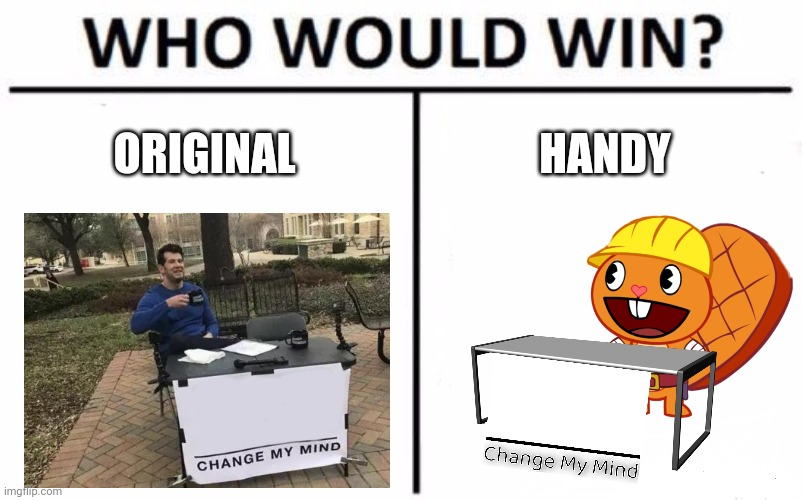 Which Template do I prefer? |  ORIGINAL; HANDY | image tagged in memes,who would win,change my mind,happy handy htf,crossover | made w/ Imgflip meme maker