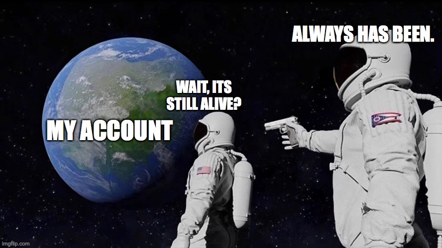 Always Has Been |  ALWAYS HAS BEEN. WAIT, ITS STILL ALIVE? MY ACCOUNT | image tagged in always has been | made w/ Imgflip meme maker