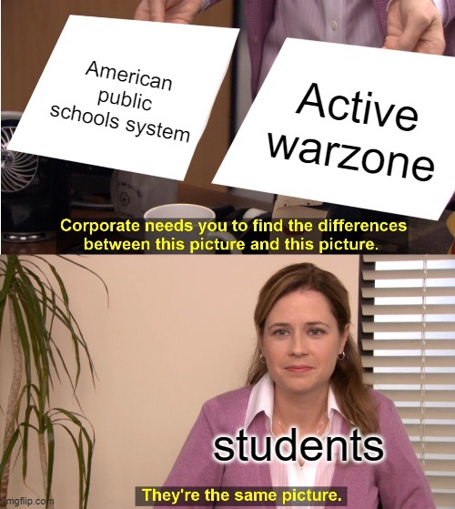 They're The Same Picture |  American public schools system; Active warzone; students | image tagged in memes,they're the same picture,school,america,school shooting,war | made w/ Imgflip meme maker