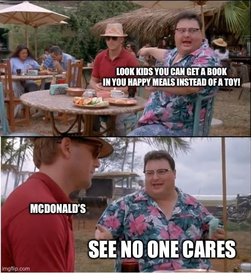 See Nobody Cares Meme |  LOOK KIDS YOU CAN GET A BOOK IN YOU HAPPY MEALS INSTEAD OF A TOY! MCDONALD'S; SEE NO ONE CARES | image tagged in memes,see nobody cares | made w/ Imgflip meme maker