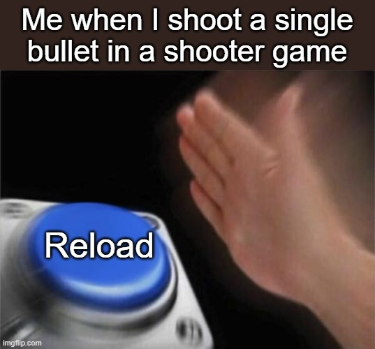 Blank Nut Button Meme |  Me when I shoot a single bullet in a shooter game; Reload | image tagged in memes,blank nut button | made w/ Imgflip meme maker