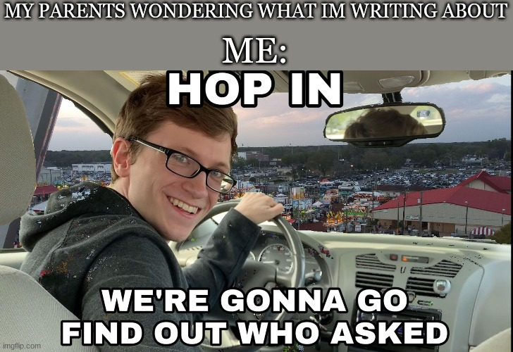 Hop in we're gonna find who asked |  MY PARENTS WONDERING WHAT IM WRITING ABOUT; ME: | image tagged in hop in we're gonna find who asked,memes | made w/ Imgflip meme maker