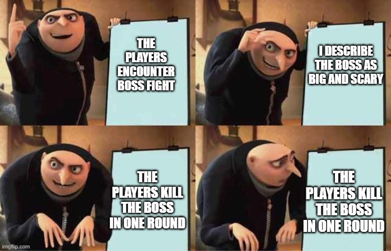 DMing a boss fight |  THE PLAYERS ENCOUNTER BOSS FIGHT; I DESCRIBE THE BOSS AS BIG AND SCARY; THE PLAYERS KILL THE BOSS IN ONE ROUND; THE PLAYERS KILL THE BOSS IN ONE ROUND | image tagged in dnd | made w/ Imgflip meme maker