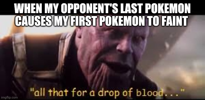 thanos drop of blood |  WHEN MY OPPONENT'S LAST POKEMON CAUSES MY FIRST POKEMON TO FAINT | image tagged in thanos drop of blood,pokemon,pokemon battle,nintendo,video games,memes | made w/ Imgflip meme maker