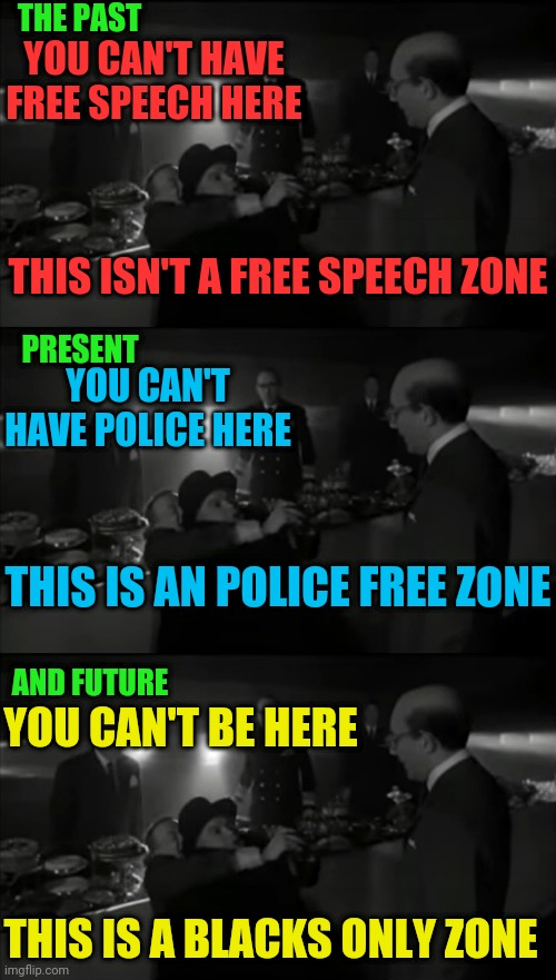 Leftist Segregate And Conquer |  THE PAST; YOU CAN'T HAVE FREE SPEECH HERE; THIS ISN'T A FREE SPEECH ZONE; PRESENT; YOU CAN'T HAVE POLICE HERE; THIS IS AN POLICE FREE ZONE; AND FUTURE; YOU CAN'T BE HERE; THIS IS A BLACKS ONLY ZONE | image tagged in dr strangeglove war room fight,leftists,segregation,cultural marxism,communism,freedom of speech | made w/ Imgflip meme maker