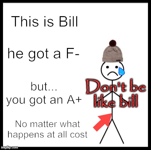 Don't Be Like Bill |  This is Bill; he got a F-; but... you got an A+; Don't be like bill; No matter what happens at all cost | image tagged in don't be like bill | made w/ Imgflip meme maker
