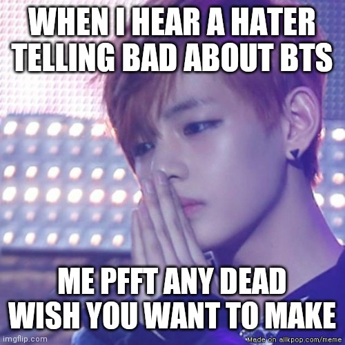 bts comeback |  WHEN I HEAR A HATER TELLING BAD ABOUT BTS; ME PFFT ANY DEAD WISH YOU WANT TO MAKE | image tagged in bts comeback | made w/ Imgflip meme maker