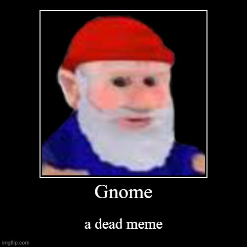 Gnomed | Gnome | a dead meme | image tagged in funny,demotivationals,memes,gnome | made w/ Imgflip demotivational maker
