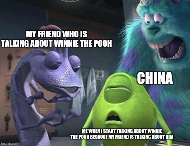 Never been to China, but I have no interest in going since they banned Pooh |  MY FRIEND WHO IS TALKING ABOUT WINNIE THE POOH; CHINA; ME WHEN I START TALKING ABOUT WINNIE THE POOH BECAUSE MY FRIEND IS TALKING ABOUT HIM | image tagged in monsters inc,winnie the pooh,china | made w/ Imgflip meme maker