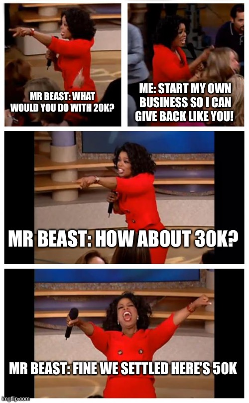 Oprah You Get A Car Everybody Gets A Car |  MR BEAST: WHAT WOULD YOU DO WITH 20K? ME: START MY OWN BUSINESS SO I CAN GIVE BACK LIKE YOU! MR BEAST: HOW ABOUT 30K? MR BEAST: FINE WE SETTLED HERE'S 50K | image tagged in memes,oprah you get a car everybody gets a car,mr beast | made w/ Imgflip meme maker