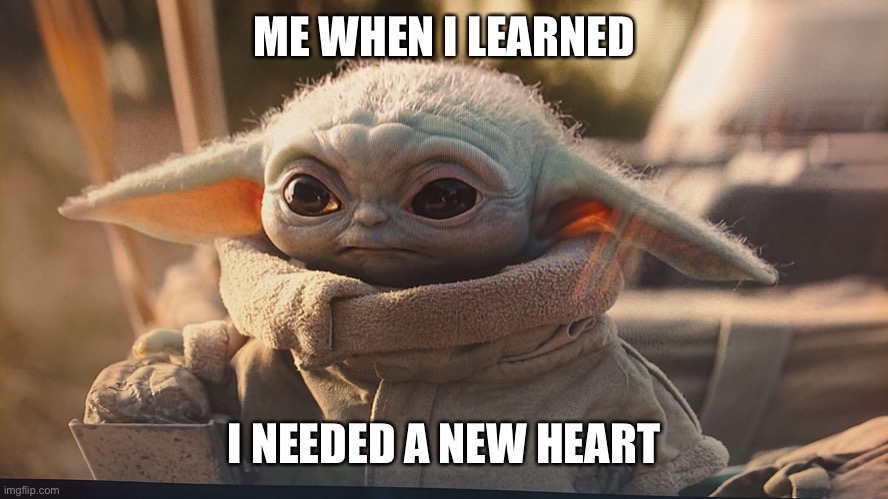 Baby Yoda Sad |  ME WHEN I LEARNED; I NEEDED A NEW HEART | image tagged in baby yoda sad,heart,broken heart,transplant,heart attack,deadpool heart | made w/ Imgflip meme maker