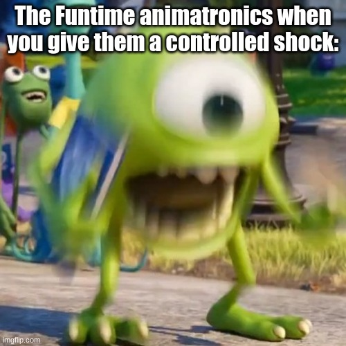Posting a FNAF meme every day until Security Breach is released: Day 44 |  The Funtime animatronics when you give them a controlled shock: | image tagged in mike wazowski,mike wazowski screaming,fnaf,fnaf sister location | made w/ Imgflip meme maker