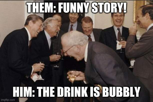 OMG |  THEM: FUNNY STORY! HIM: THE DRINK IS BUBBLY | image tagged in memes,laughing men in suits,haha,lol,hehe,bubbles | made w/ Imgflip meme maker