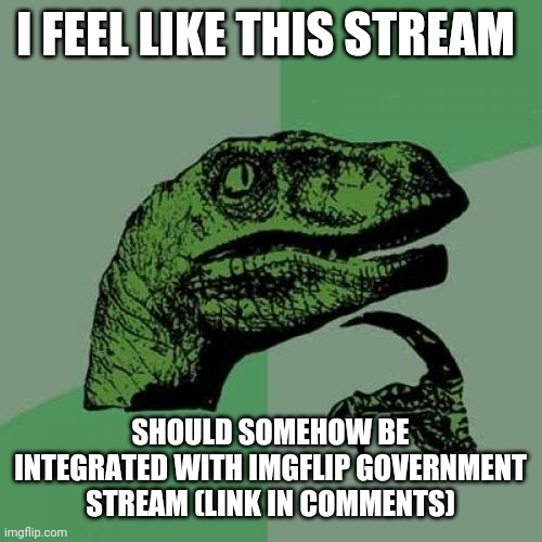 Philosoraptor |  I FEEL LIKE THIS STREAM; SHOULD SOMEHOW BE INTEGRATED WITH IMGFLIP GOVERNMENT STREAM (LINK IN COMMENTS) | image tagged in memes,philosoraptor | made w/ Imgflip meme maker