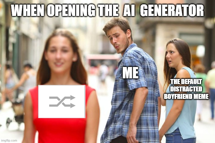 Why Is It Always the First One? |  WHEN OPENING THE  AI  GENERATOR; ME; THE DEFAULT DISTRACTED BOYFRIEND MEME | image tagged in memes,distracted boyfriend,ai meme,why not both,imgflip | made w/ Imgflip meme maker