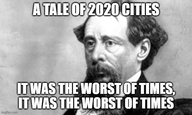 If Dickens Lived Today |  A TALE OF 2020 CITIES; IT WAS THE WORST OF TIMES, IT WAS THE WORST OF TIMES | image tagged in charles dickens,2020,everything is awful | made w/ Imgflip meme maker