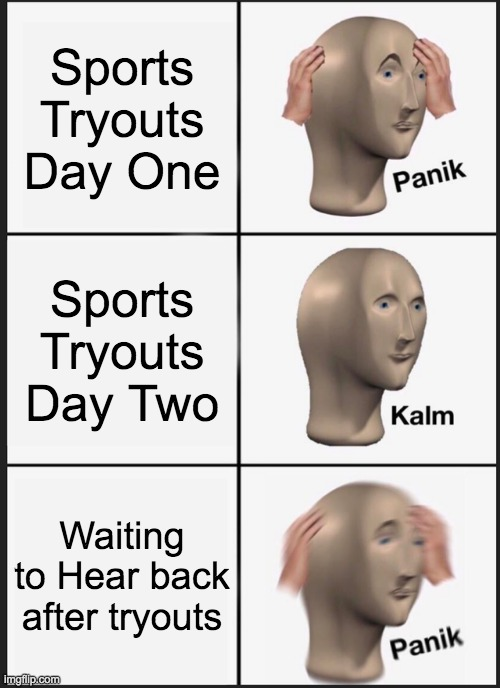 Panik Kalm Panik Meme |  Sports Tryouts Day One; Sports Tryouts Day Two; Waiting to Hear back after tryouts | image tagged in memes,panik kalm panik | made w/ Imgflip meme maker