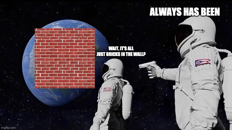 Another Brick in the Wall |  ALWAYS HAS BEEN; WAIT, IT'S ALL JUST BRICKS IN THE WALL? | image tagged in always has been,pink floyd,wall,astronaut,another brick in the wall,brick | made w/ Imgflip meme maker