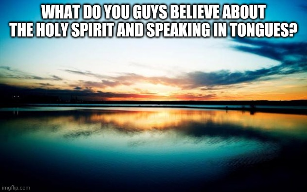 Mine in the comments |  WHAT DO YOU GUYS BELIEVE ABOUT THE HOLY SPIRIT AND SPEAKING IN TONGUES? | image tagged in sunset | made w/ Imgflip meme maker