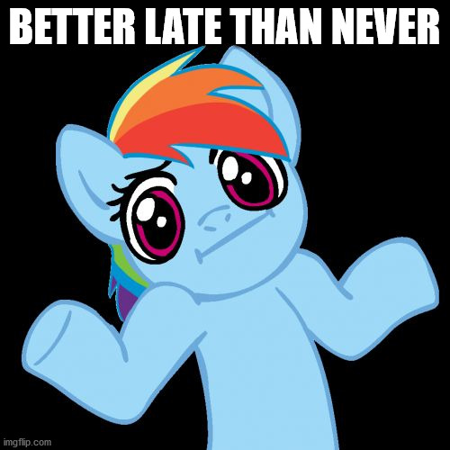 Pony Shrugs Meme | BETTER LATE THAN NEVER | image tagged in memes,pony shrugs | made w/ Imgflip meme maker