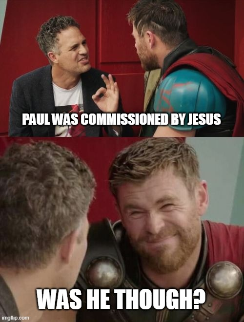 Apostle Paul....not |  PAUL WAS COMMISSIONED BY JESUS; WAS HE THOUGH? | image tagged in is it though,was he though,paul,jesus | made w/ Imgflip meme maker