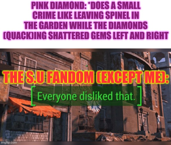Part 1. |  PINK DIAMOND: *DOES A SMALL CRIME LIKE LEAVING SPINEL IN THE GARDEN WHILE THE DIAMONDS (QUACK)ING SHATTERED GEMS LEFT AND RIGHT; THE S.U FANDOM (EXCEPT ME): | image tagged in steven universe,spinel | made w/ Imgflip meme maker
